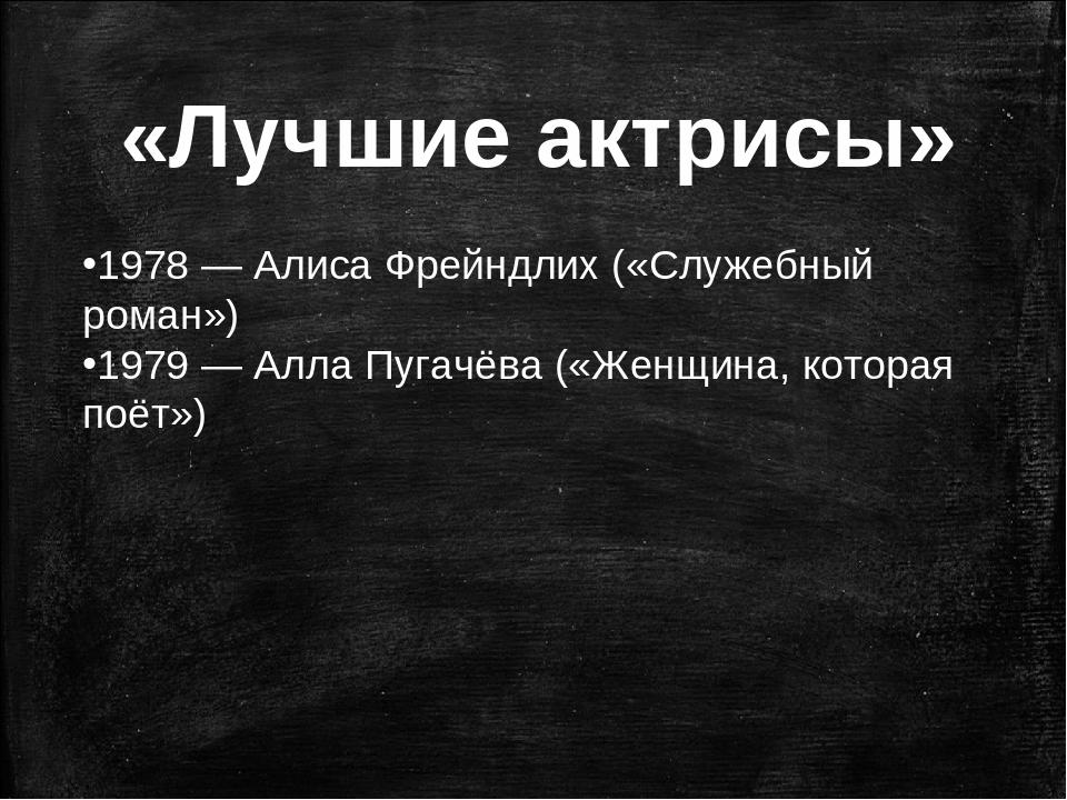 «Лучшие актрисы» 1978—Алиса Фрейндлих («Служебный роман») 1979—Алла Пугач...