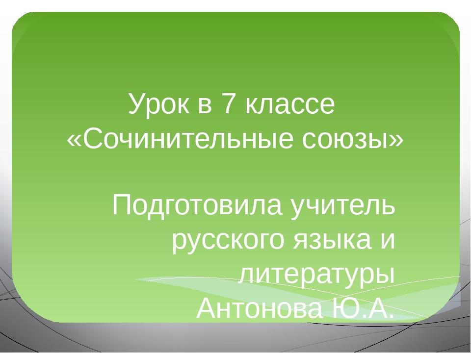 Урок в 7 классе «Сочинительные союзы» Подготовила учитель русского языка и ли...