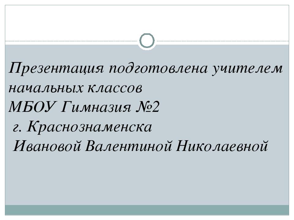 Презентация подготовлена учителем начальных классов МБОУ Гимназия №2 г. Красн...