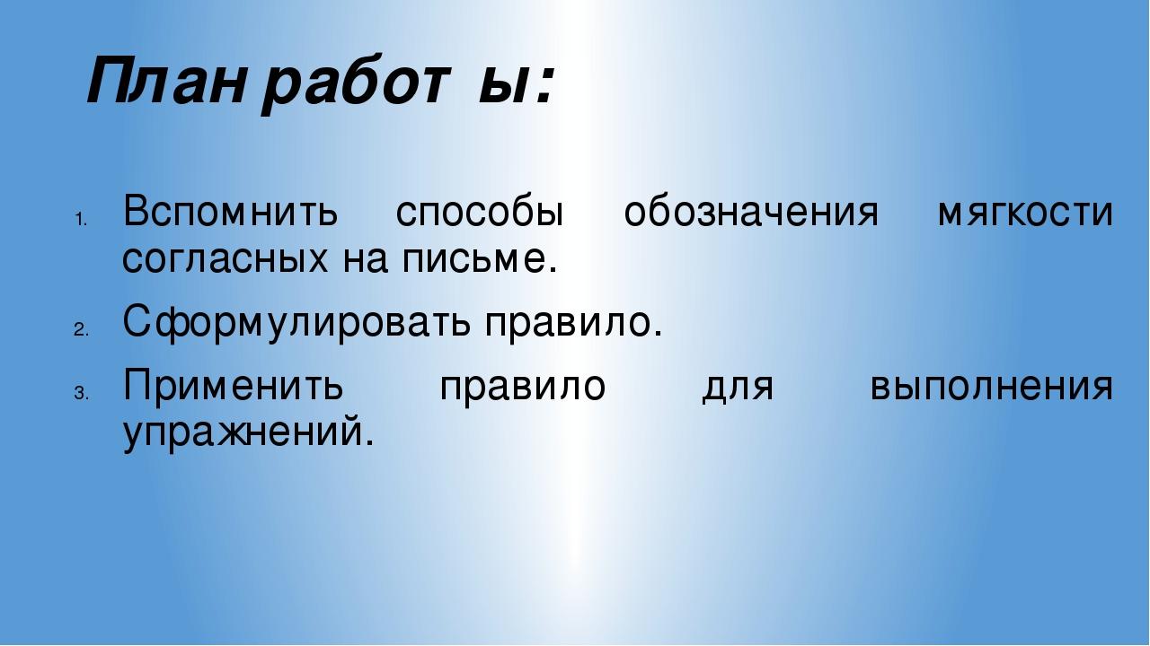 План работы: Вспомнить способы обозначения мягкости согласных на письме. Сфор...