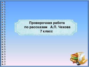 Проверочная работа по рассказам А.П. Чехова 7 класс