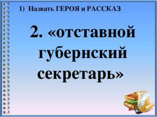 1) Назвать ГЕРОЯ и РАССКАЗ 2. «отставной губернский секретарь»