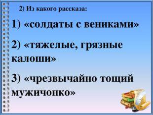2) Из какого рассказа: 1) «солдаты с вениками» 2) «тяжелые, грязные калоши» 3