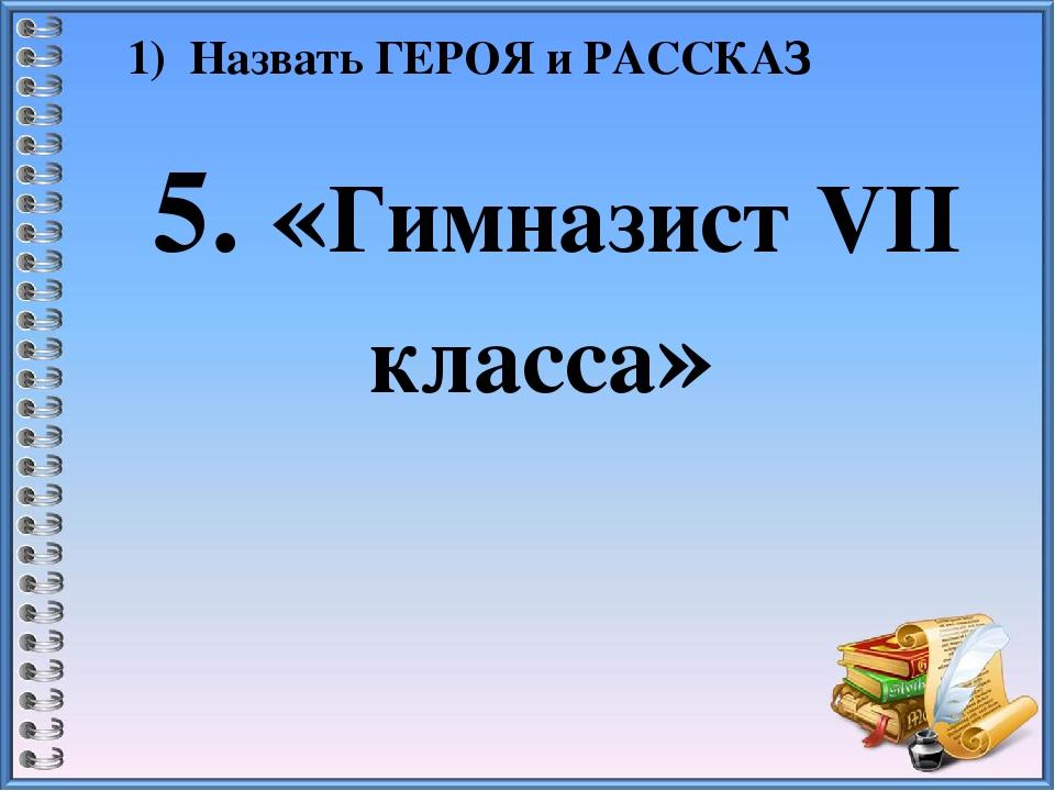 1) Назвать ГЕРОЯ и РАССКАЗ 5. «Гимназист VII класса»