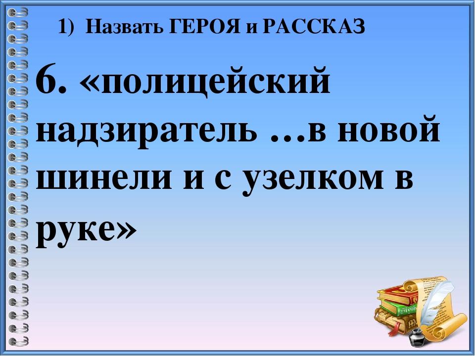 1) Назвать ГЕРОЯ и РАССКАЗ 6. «полицейский надзиратель …в новой шинели и с уз...