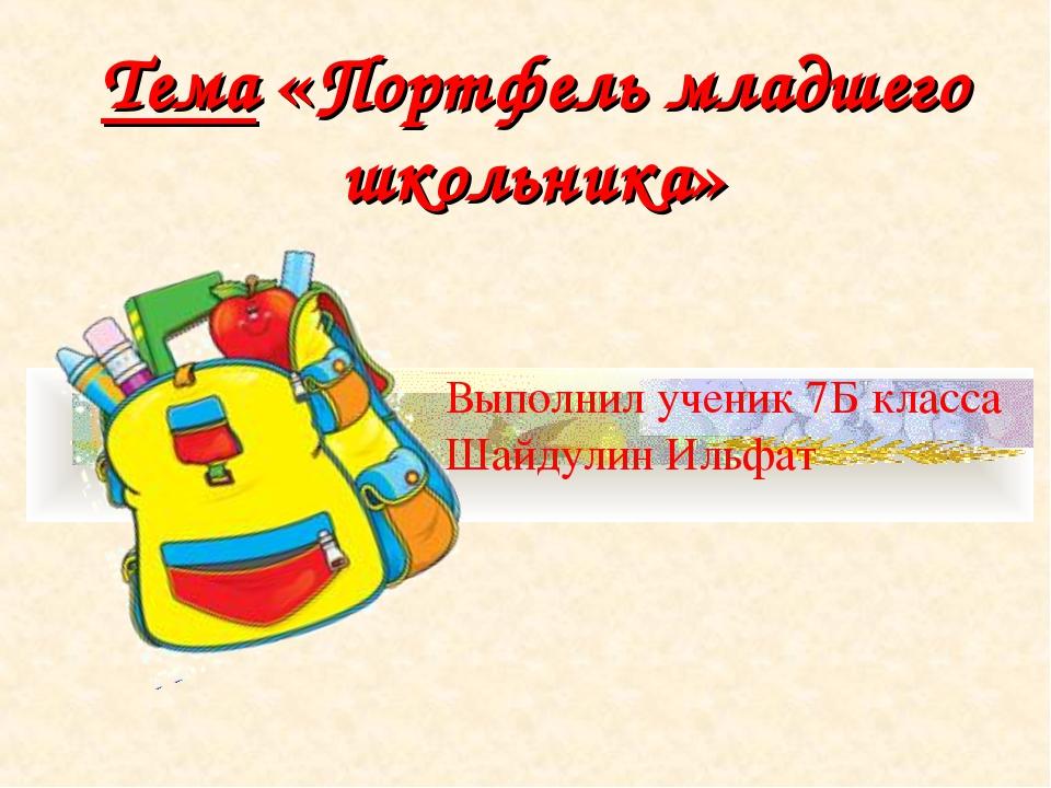 Тема «Портфель младшего школьника» Выполнил ученик 7Б класса Шайдулин Ильфат