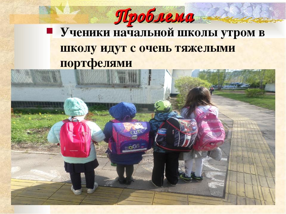 Проблема Ученики начальной школы утром в школу идут с очень тяжелыми портфелями