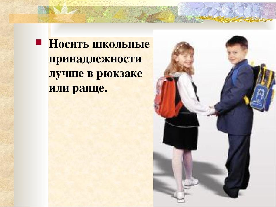 Носить школьные принадлежности лучше в рюкзаке или ранце.