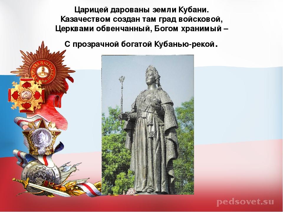 Царицей дарованы земли Кубани. Казачеством создан там град войсковой, Церква...