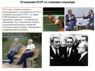 Отношения СССР со странами соцлагеря 70-е годы — период активного международн