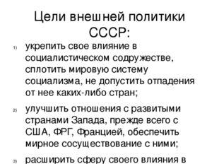 Цели внешней политики СССР: укрепить свое влияние в социалистическом содружес