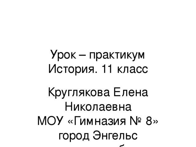 Урок – практикум История. 11 класс Круглякова Елена Николаевна МОУ «Гимназия...