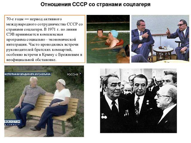 Отношения СССР со странами соцлагеря 70-е годы — период активного международн...