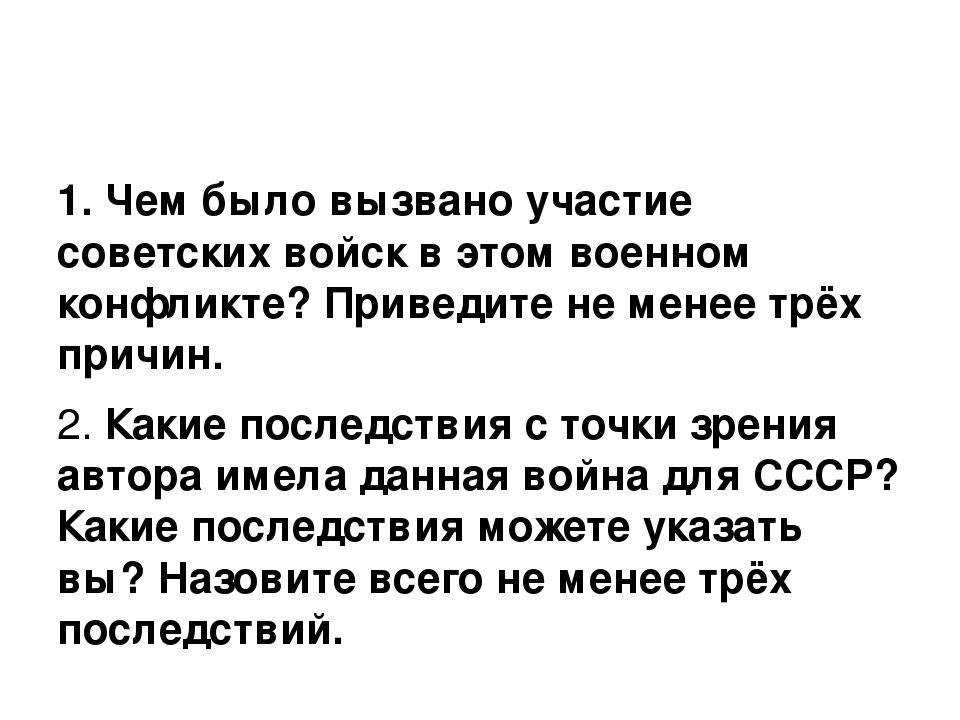 1. Чем было вызвано участие советских войск в этом военном конфликте? Привед...
