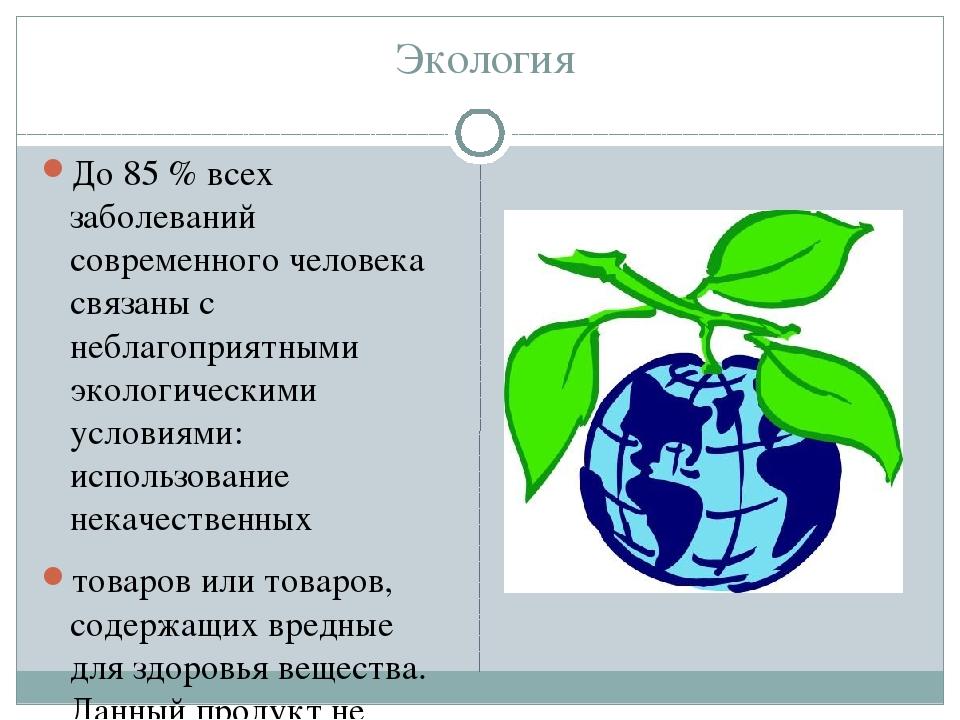 Экология До 85 % всех заболеваний современного человека связаны с неблагопри...