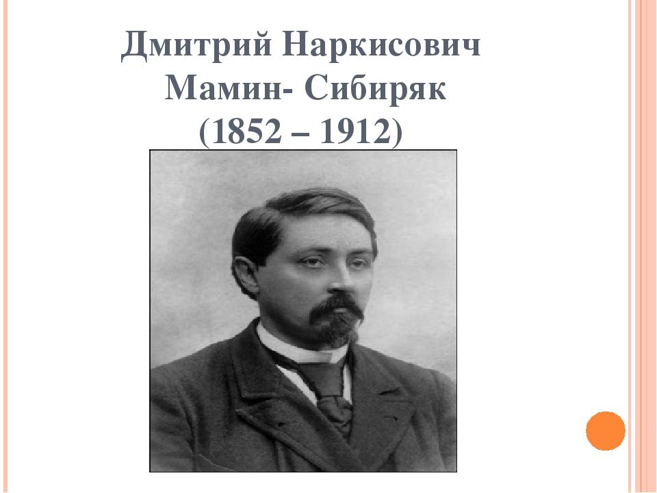 Дмитрий Наркисович Мамин- Сибиряк (1852 – 1912)