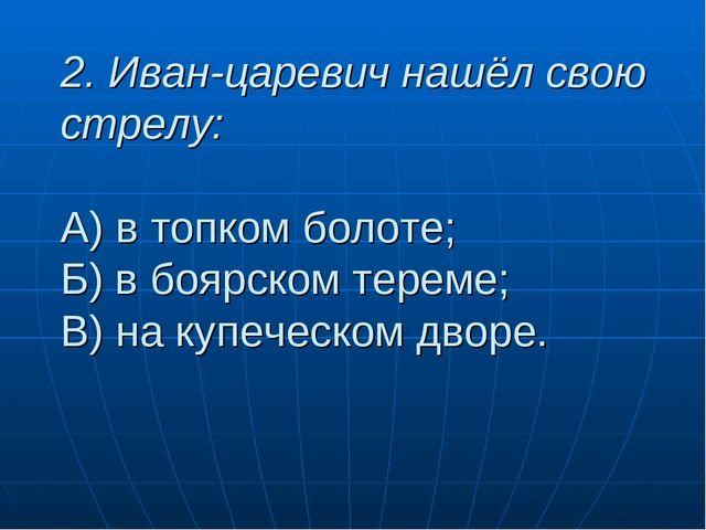 2. Иван-царевич нашёл свою стрелу: А) в топком болоте; Б) в боярском тереме;...