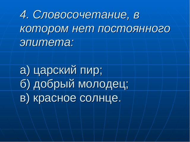 4. Словосочетание, в котором нет постоянного эпитета: а) царский пир; б) добр...