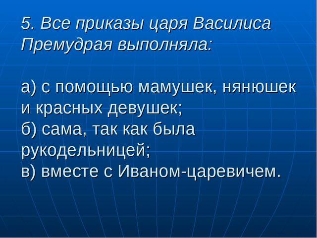 5. Все приказы царя Василиса Премудрая выполняла: а) с помощью мамушек, нянюш...
