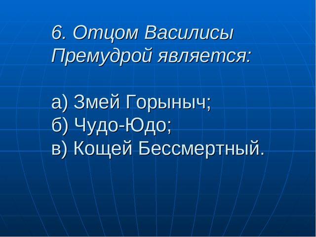 6. Отцом Василисы Премудрой является: а) Змей Горыныч; б) Чудо-Юдо; в) Кощей...