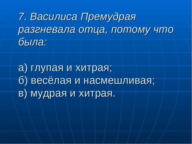 7. Василиса Премудрая разгневала отца, потому что была: а) глупая и хитрая; б...