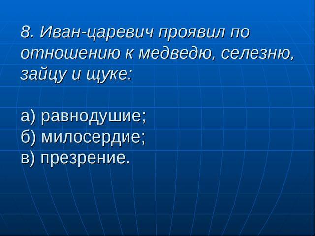 8. Иван-царевич проявил по отношению к медведю, селезню, зайцу и щуке: а) рав...