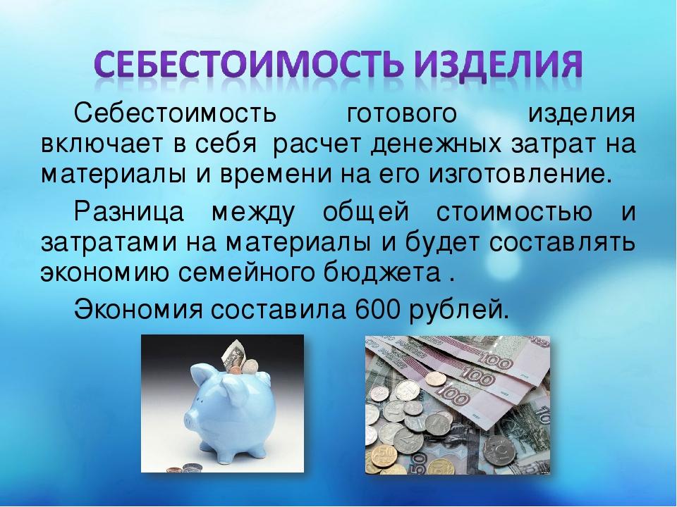 Себестоимость готового изделия включает в себя расчет денежных затрат на мате...