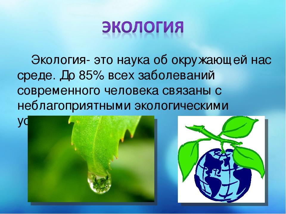 Экология- это наука об окружающей нас среде. До 85% всех заболеваний современ...