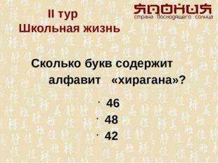 II тур  Школьная жизнь Сколько букв содержит алфавит «хирагана»? 46 48 42