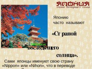Японию часто называют «Страной восходящего солнца». Сами японцы именуют свою
