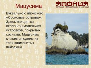 Мацусима Буквально с японского «Сосновые острова». Здесь находятся около 260