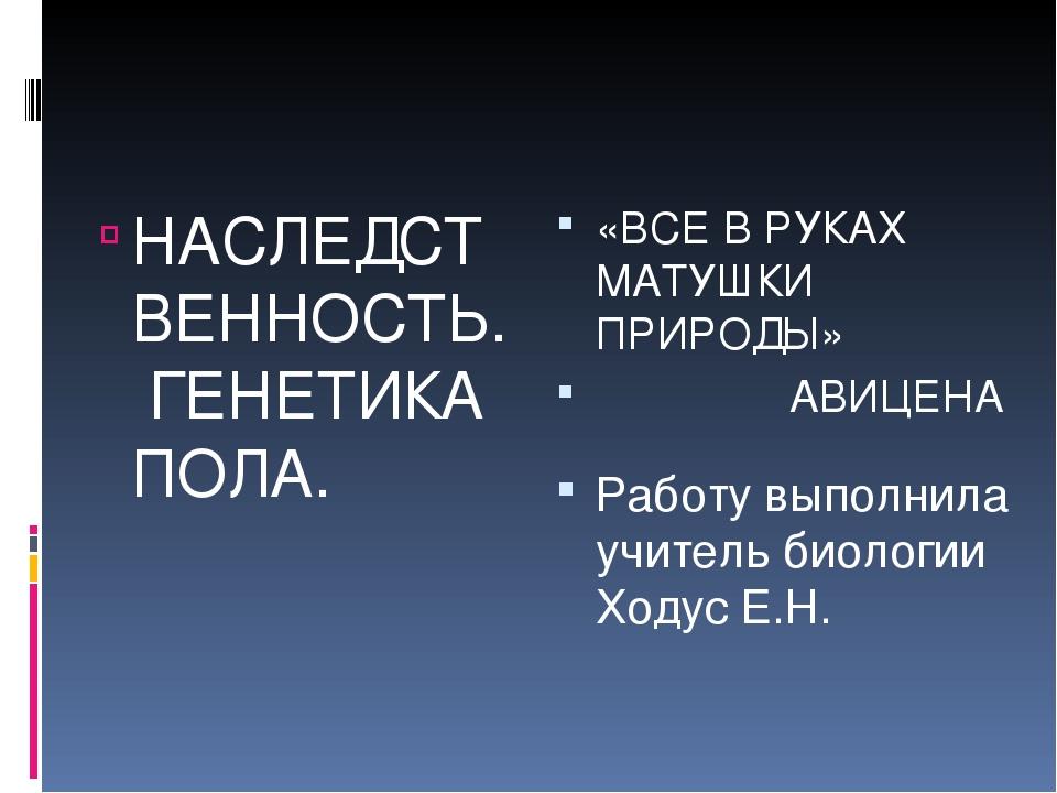 НАСЛЕДСТВЕННОСТЬ. ГЕНЕТИКА ПОЛА. «ВСЕ В РУКАХ МАТУШКИ ПРИРОДЫ» АВИЦЕНА Работу...