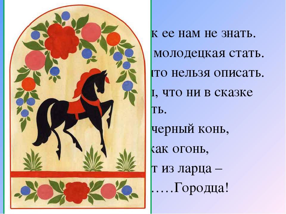 Чудо - роспись - как ее нам не знать. Здесь и жаркие кони, молодецкая стать....