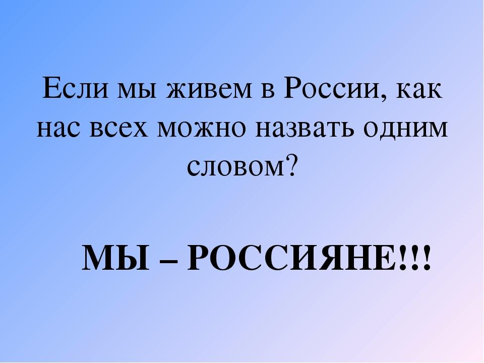 Если мы живем в России, как нас всех можно назвать одним словом? МЫ – РОССИЯН...