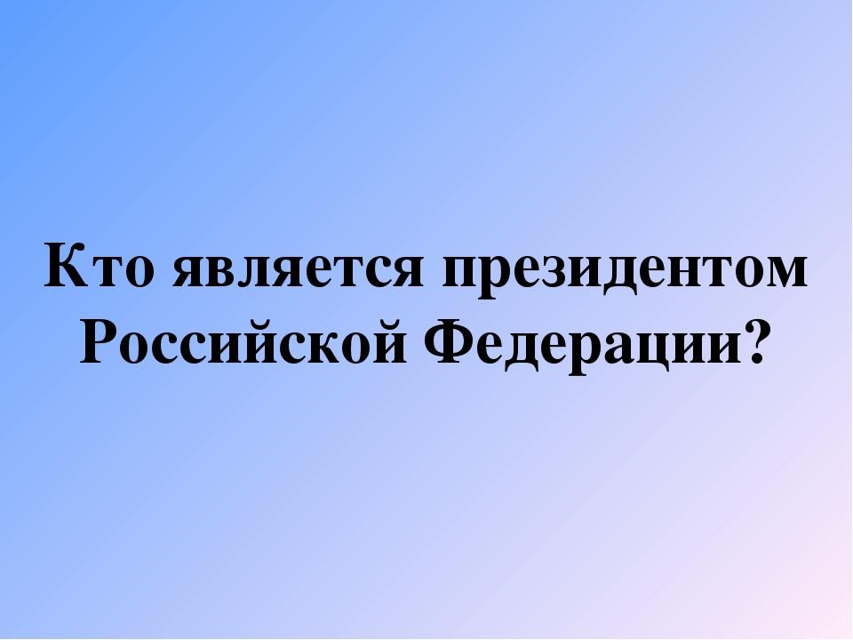 Кто является президентом Российской Федерации?