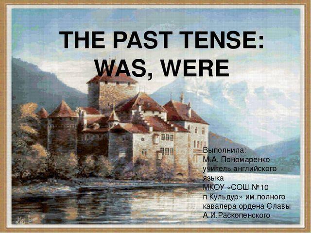 THE PAST TENSE: WAS, WERE Выполнила: М.А. Пономаренко учитель английского язы...