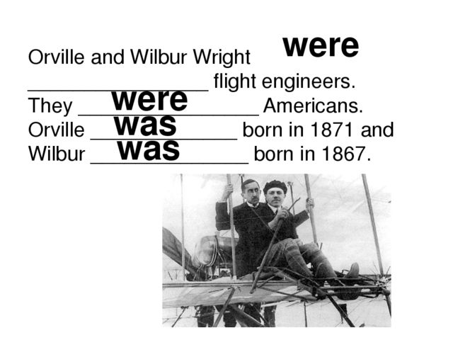 Orville and Wilbur Wright ________________ flight engineers. They ___________...