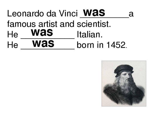 Leonardo da Vinci __________a famous artist and scientist. He ___________ Ita...