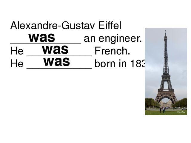 Alexandre-Gustav Eiffel ____________ an engineer. He ___________ French. He _...