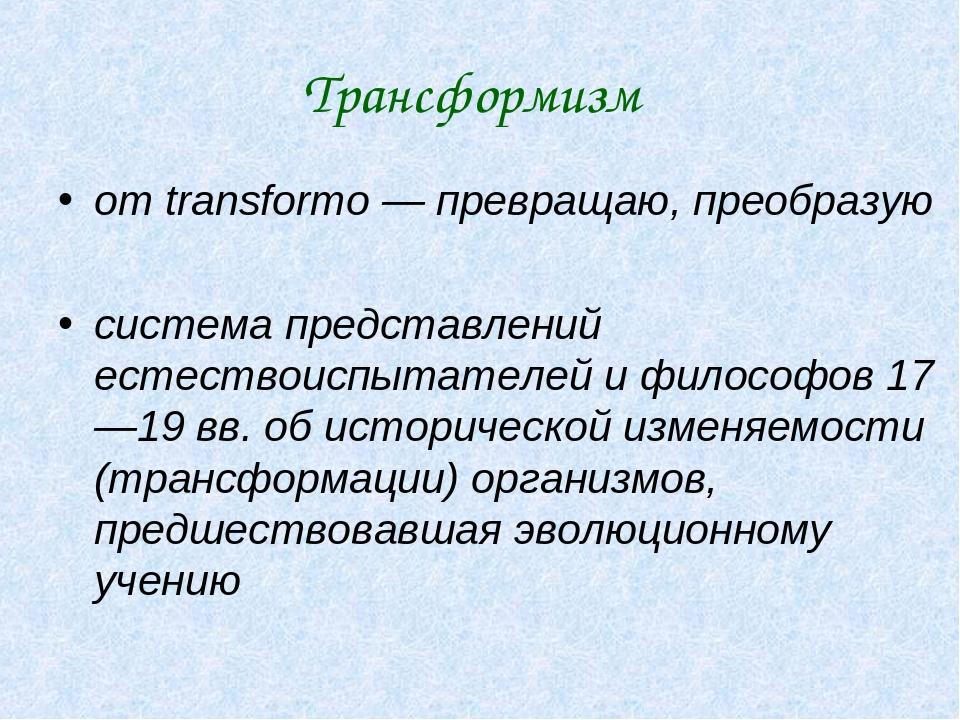 Трансформизм от transformo — превращаю, преобразую система представлений есте...