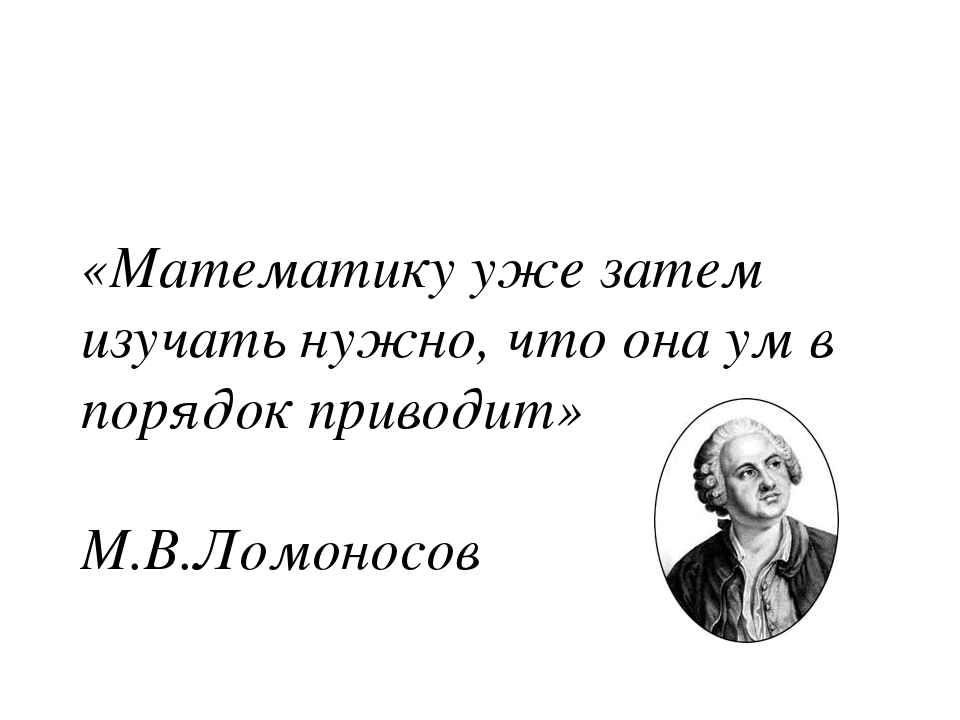 «Математику уже затем изучать нужно, что она ум в порядок приводит» М.В.Ломон...