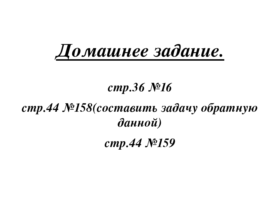 Домашнее задание. стр.36 №16 стр.44 №158(составить задачу обратную данной) с...