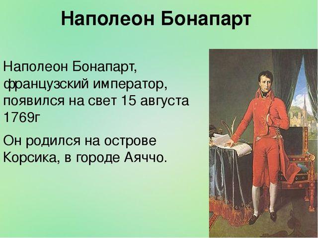 Наполеон Бонапарт Наполеон Бонапарт, французский император, появился на свет...