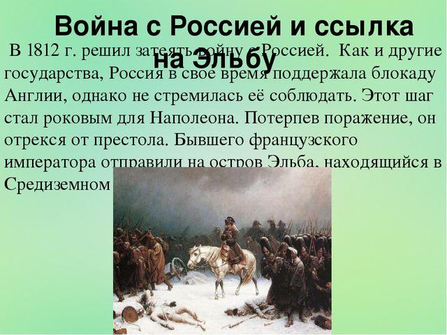 Война с Россией и ссылка на Эльбу В 1812 г. решил затеять войну с Россией. К...