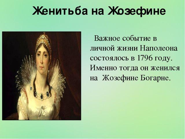 Женитьба на Жозефине Важное событие в личной жизни Наполеона состоялось в 17...