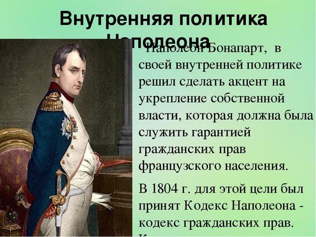 Внутренняя политика Наполеона Наполеон Бонапарт, в своей внутренней политике...