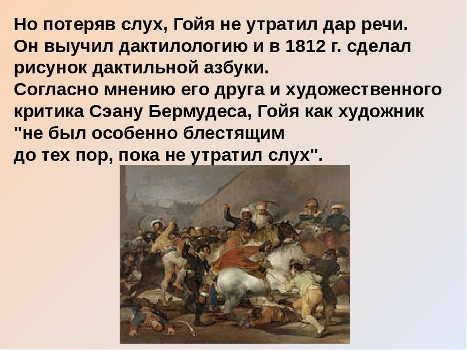 Но потеряв слух, Гойя не утратил дар речи. Он выучил дактилологию и в 1812 г....