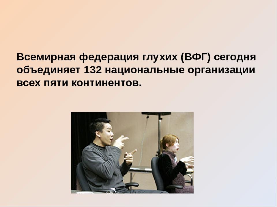 Всемирная федерация глухих (ВФГ) сегодня объединяет 132 национальные организа...