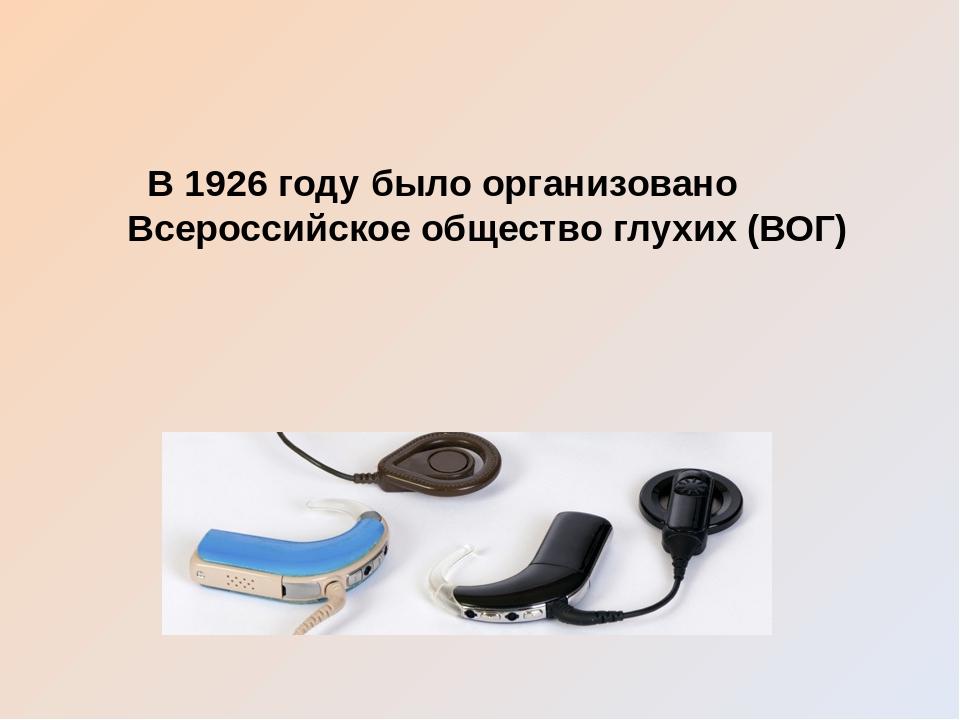 В 1926 году было организовано Всероссийское общество глухих (ВОГ)