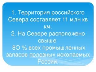 1. Территория российского Севера составляет 11 млн кв км. 2. На Севере распол